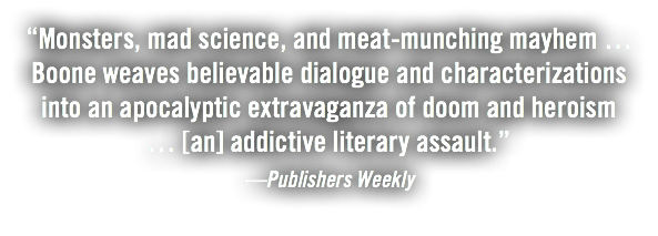 """Monsters, mad science, and meat-munching mayhem … Boone weaves believable dialogue and characterizations into an apocalyptic extravaganza of doom and heroism … [an] addictive literary assault."" —Publishers Weekly"